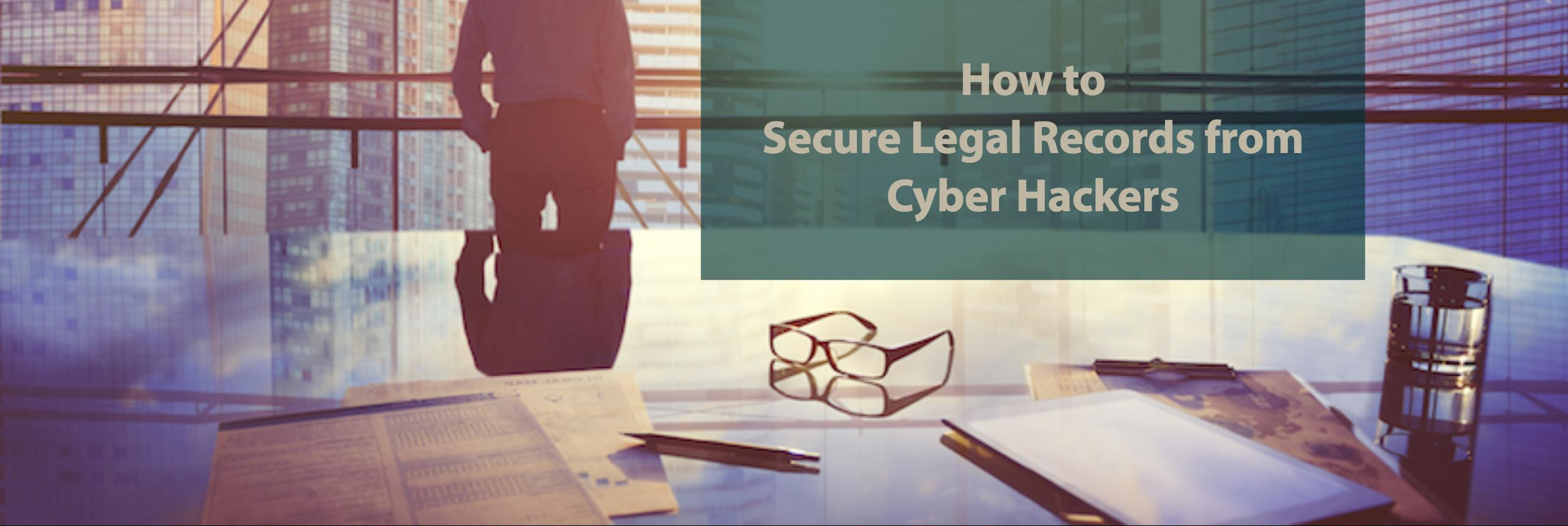 How to Secure Legal Records from Cyber Hackers