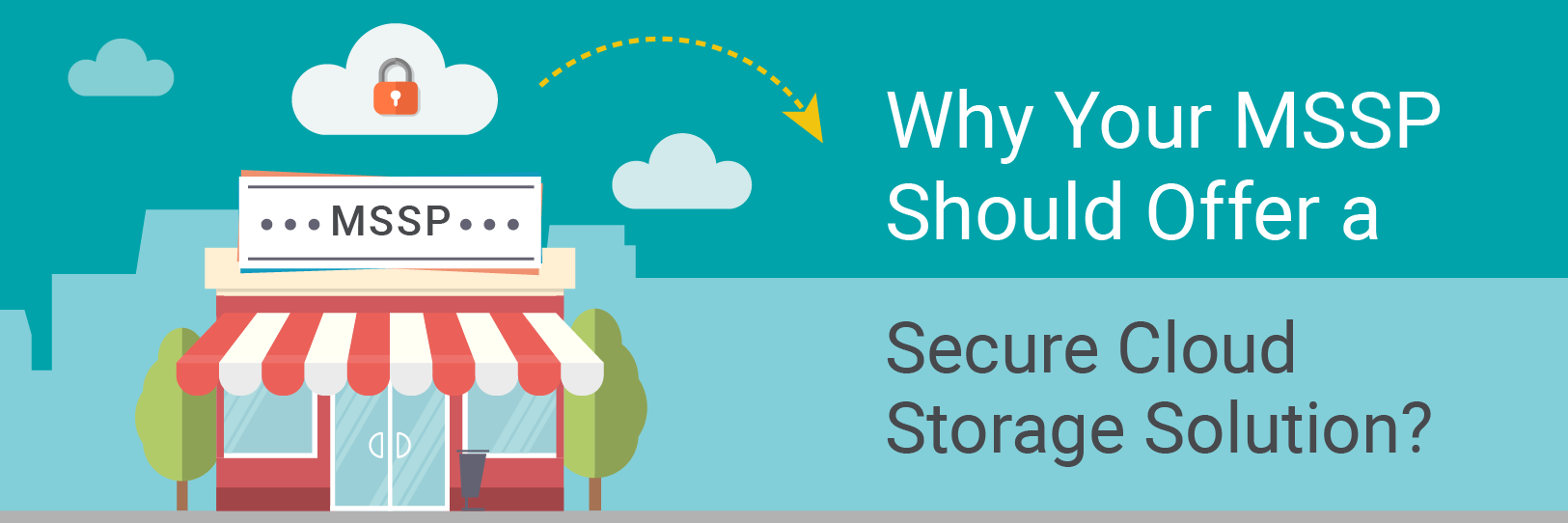 Why Your MSSP Should Offer a Secure Cloud Storage Solution?