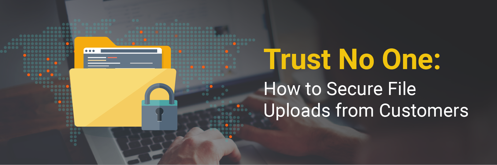 Trust No One: How to Secure File Uploads from Customers